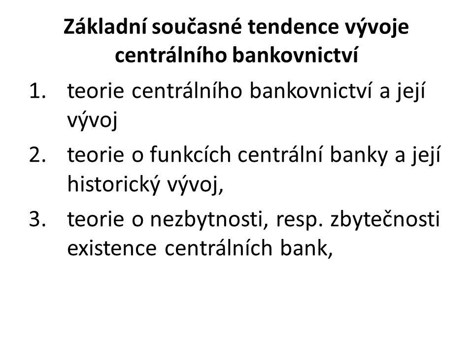 Základní současné tendence vývoje centrálního bankovnictví 1.teorie centrálního bankovnictví a její vývoj 2.teorie o funkcích centrální banky a její historický vývoj, 3.teorie o nezbytnosti, resp.