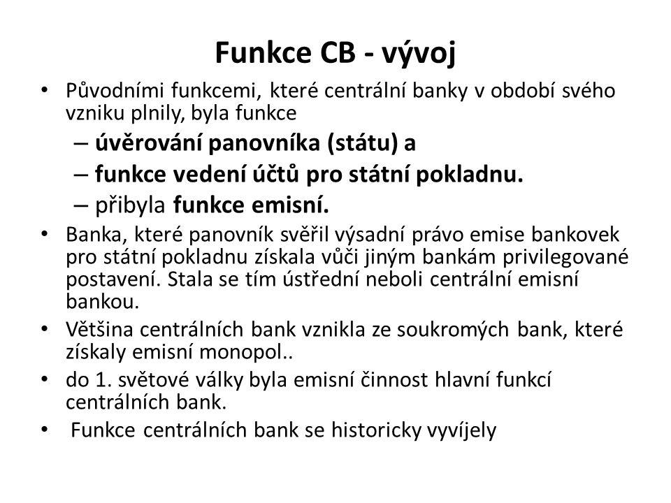 Funkce CB - vývoj Původními funkcemi, které centrální banky v období svého vzniku plnily, byla funkce – úvěrování panovníka (státu) a – funkce vedení účtů pro státní pokladnu.