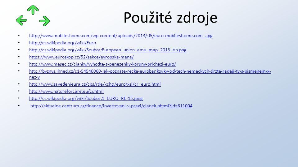 http://www.mobileshome.com/wp-content/uploads/2013/05/euro-mobileshome.com_.jpg http://cs.wikipedia.org/wiki/Euro http://cs.wikipedia.org/wiki/Soubor:European_union_emu_map_2013_en.png https://www.euroskop.cz/52/sekce/evropska-mena/ http://www.mesec.cz/clanky/vyhodte-z-penezenky-koruny-prichazi-euro/ http://byznys.ihned.cz/c1-54540060-jak-poznate-recke-eurobankovky-od-tech-nemeckych-drzte-radeji-ty-s-pismenem-x- nez-y http://byznys.ihned.cz/c1-54540060-jak-poznate-recke-eurobankovky-od-tech-nemeckych-drzte-radeji-ty-s-pismenem-x- nez-y http://www.zavedenieura.cz/cps/rde/xchg/euro/xsl/cr_euro.html http://www.natureforcare.eu/cr.html http://cs.wikipedia.org/wiki/Soubor:1_EURO_RE-15.jpeg http://aktualne.centrum.cz/finance/investovani-v-praxi/clanek.phtml id=611004 Použité zdroje