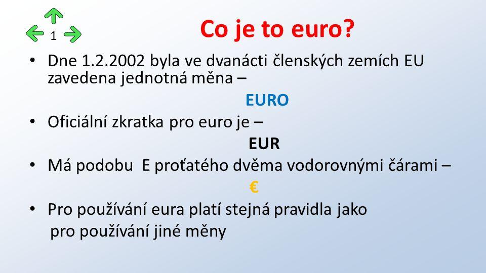 Dne 1.2.2002 byla ve dvanácti členských zemích EU zavedena jednotná měna – EURO Oficiální zkratka pro euro je – EUR Má podobu E proťatého dvěma vodorovnými čárami – € Pro používání eura platí stejná pravidla jako pro používání jiné měny Co je to euro.