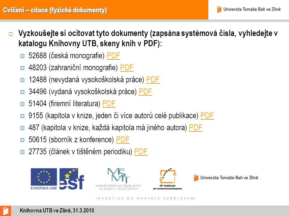 Cvičení – citace (fyzické dokumenty)  Vyzkoušejte si ocitovat tyto dokumenty (zapsána systémová čísla, vyhledejte v katalogu Knihovny UTB, skeny knih v PDF):  52688 (česká monografie) PDFPDF  48203 (zahraniční monografie) PDFPDF  12488 (nevydaná vysokoškolská práce) PDFPDF  34496 (vydaná vysokoškolská práce) PDFPDF  51404 (firemní literatura) PDFPDF  9155 (kapitola v knize, jeden či více autorů celé publikace) PDFPDF  487 (kapitola v knize, každá kapitola má jiného autora) PDFPDF  50615 (sborník z konference) PDFPDF  27735 (článek v tištěném periodiku) PDFPDF Knihovna UTB ve Zlíně, 31.3.2010