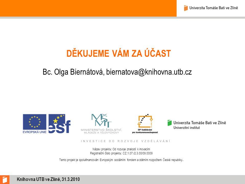 DĚKUJEME VÁM ZA ÚČAST Bc. Olga Biernátová, biernatova@knihovna.utb.cz Knihovna UTB ve Zlíně, 31.3.2010 Název projektu: Od rozvoje znalostí k inovacím