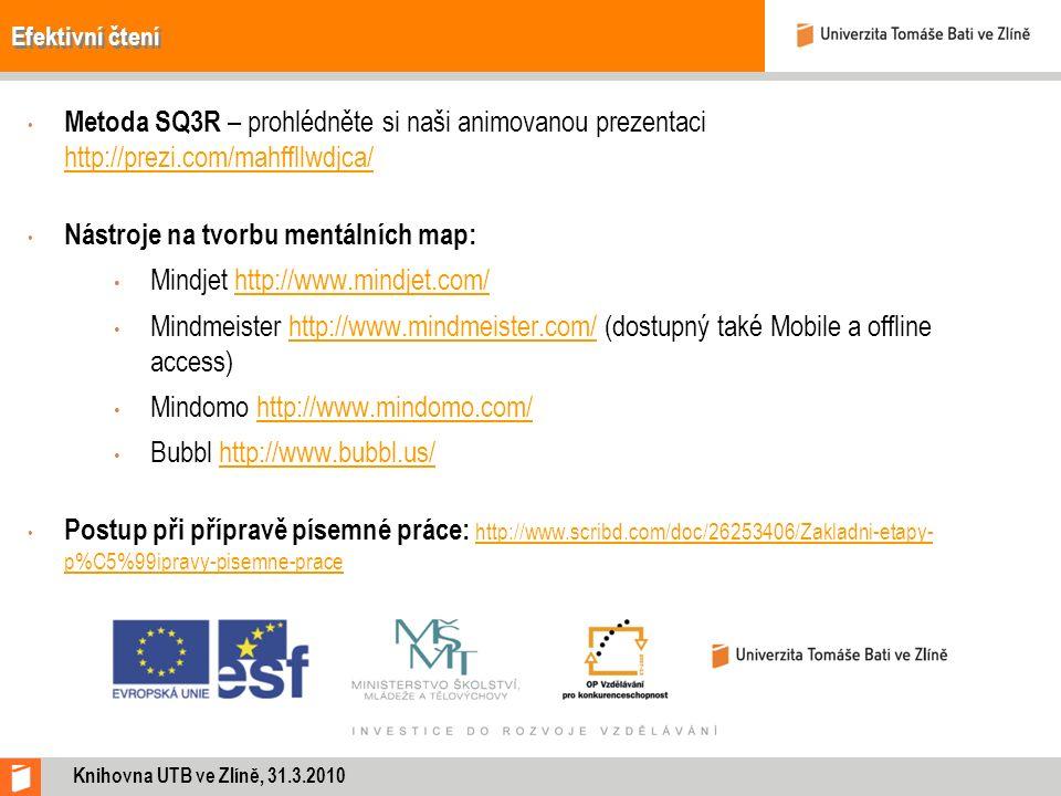 Efektivní čtení Metoda SQ3R – prohlédněte si naši animovanou prezentaci http://prezi.com/mahffllwdjca/ http://prezi.com/mahffllwdjca/ Nástroje na tvorbu mentálních map: Mindjet http://www.mindjet.com/http://www.mindjet.com/ Mindmeister http://www.mindmeister.com/ (dostupný také Mobile a offline access)http://www.mindmeister.com/ Mindomo http://www.mindomo.com/ http://www.mindomo.com/ Bubbl http://www.bubbl.us/ http://www.bubbl.us/ Postup při přípravě písemné práce: http://www.scribd.com/doc/26253406/Zakladni-etapy- p%C5%99ipravy-pisemne-prace http://www.scribd.com/doc/26253406/Zakladni-etapy- p%C5%99ipravy-pisemne-prace Knihovna UTB ve Zlíně, 31.3.2010