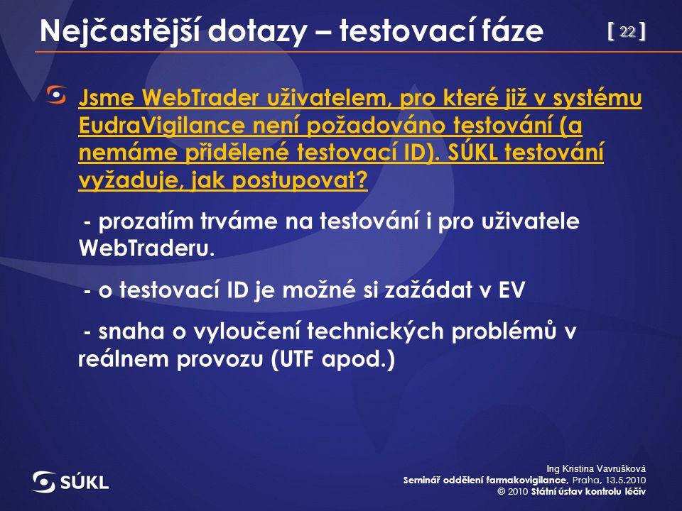 [ 22 ] Ing Kristina Vavrušková Seminář oddělení farmakovigilance, Praha, 13.5.2010 © 2010 Státní ústav kontrolu léčiv Nejčastější dotazy – testovací fáze Jsme WebTrader uživatelem, pro které již v systému EudraVigilance není požadováno testování (a nemáme přidělené testovací ID).