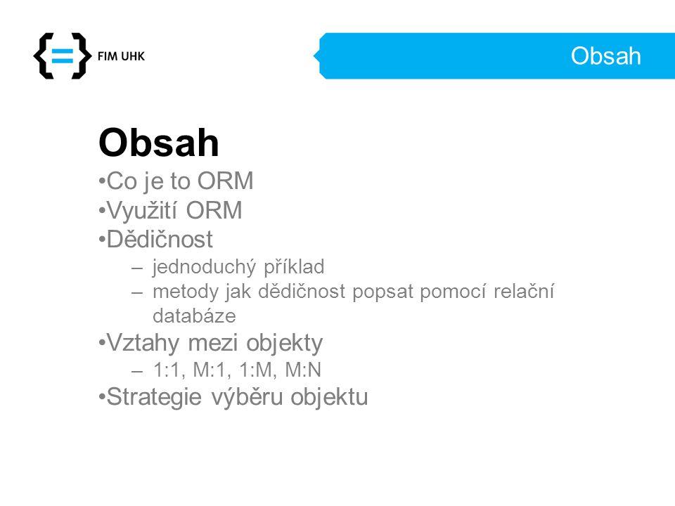 Obsah Co je to ORM Využití ORM Dědičnost –jednoduchý příklad –metody jak dědičnost popsat pomocí relační databáze Vztahy mezi objekty –1:1, M:1, 1:M, M:N Strategie výběru objektu