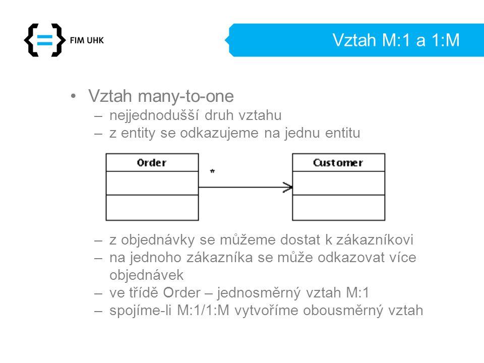 Vztah M:1 a 1:M Vztah many-to-one –nejjednodušší druh vztahu –z entity se odkazujeme na jednu entitu –z objednávky se můžeme dostat k zákazníkovi –na jednoho zákazníka se může odkazovat více objednávek –ve třídě Order – jednosměrný vztah M:1 –spojíme-li M:1/1:M vytvoříme obousměrný vztah