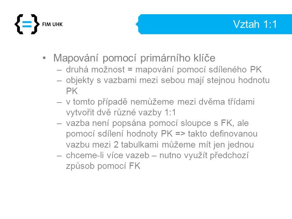 Vztah 1:1 Mapování pomocí primárního klíče –druhá možnost = mapování pomocí sdíleného PK –objekty s vazbami mezi sebou mají stejnou hodnotu PK –v tomto případě nemůžeme mezi dvěma třídami vytvořit dvě různé vazby 1:1 –vazba není popsána pomocí sloupce s FK, ale pomocí sdílení hodnoty PK => takto definovanou vazbu mezi 2 tabulkami můžeme mít jen jednou –chceme-li více vazeb – nutno využít předchozí způsob pomocí FK