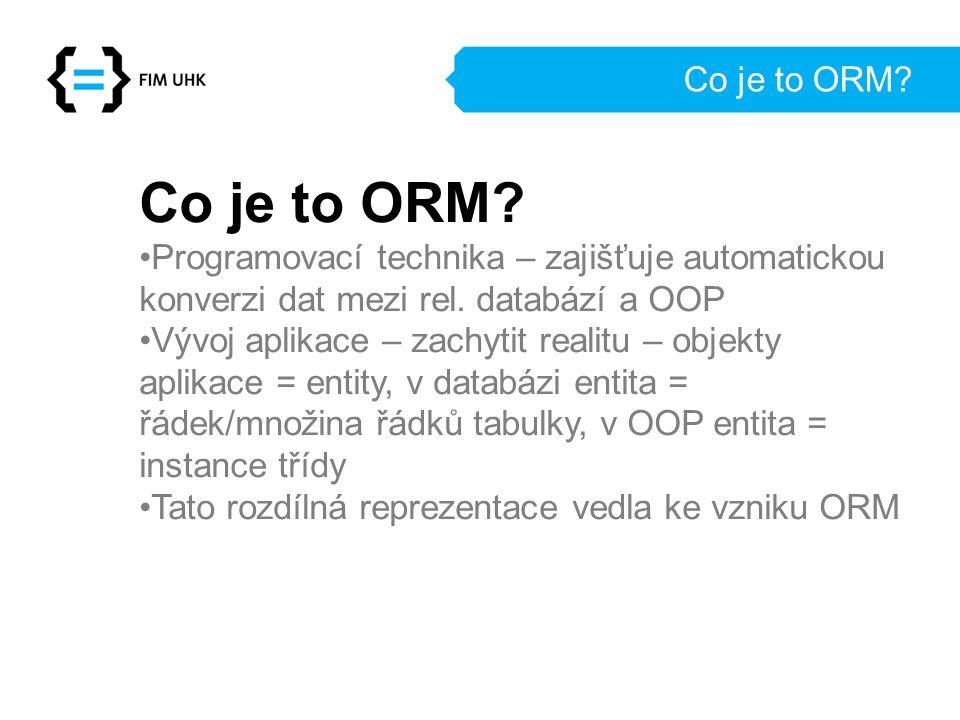 Co je to ORM? Programovací technika – zajišťuje automatickou konverzi dat mezi rel. databází a OOP Vývoj aplikace – zachytit realitu – objekty aplikac