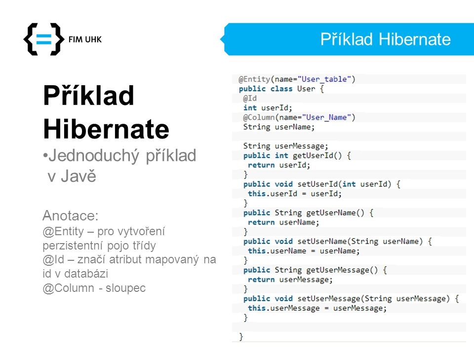 Příklad Hibernate Příklad Hibernate Jednoduchý příklad v Javě Anotace: @Entity – pro vytvoření perzistentní pojo třídy @Id – značí atribut mapovaný na