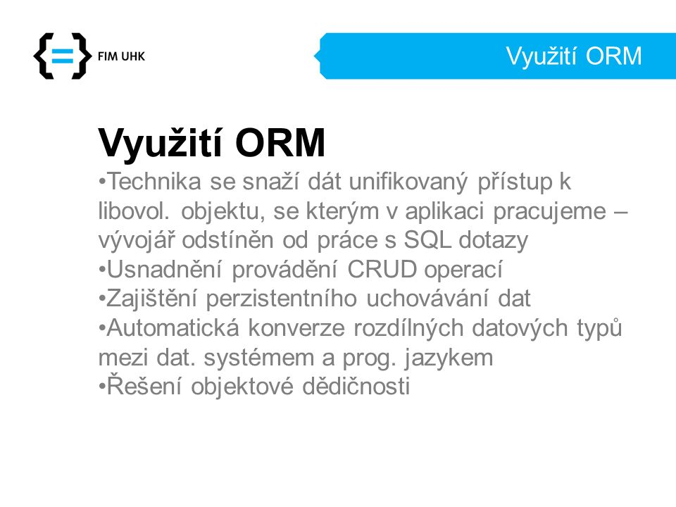 Využití ORM Technika se snaží dát unifikovaný přístup k libovol. objektu, se kterým v aplikaci pracujeme – vývojář odstíněn od práce s SQL dotazy Usna