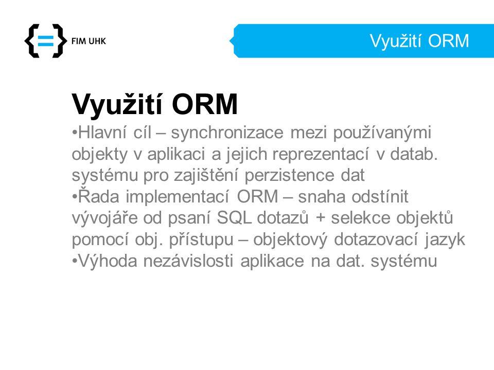 Využití ORM Hlavní cíl – synchronizace mezi používanými objekty v aplikaci a jejich reprezentací v datab. systému pro zajištění perzistence dat Řada i