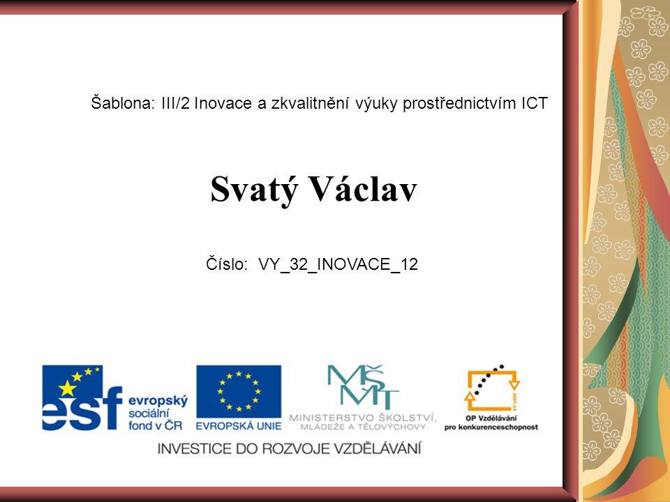Svatý Václav Šablona: III/2 Inovace a zkvalitnění výuky prostřednictvím ICT Číslo: VY_32_INOVACE_12
