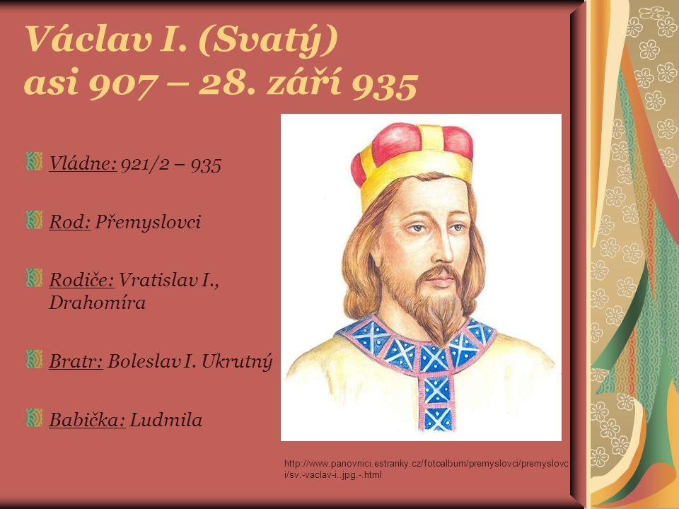 Václav I. (Svatý) asi 907 – 28. září 935 Vládne: 921/2 – 935 Rod: Přemyslovci Rodiče: Vratislav I., Drahomíra Bratr: Boleslav I. Ukrutný Babička: Ludm