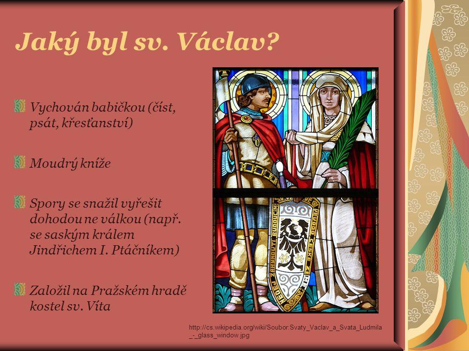 Jaký byl sv. Václav? Vychován babičkou (číst, psát, křesťanství) Moudrý kníže Spory se snažil vyřešit dohodou ne válkou (např. se saským králem Jindři