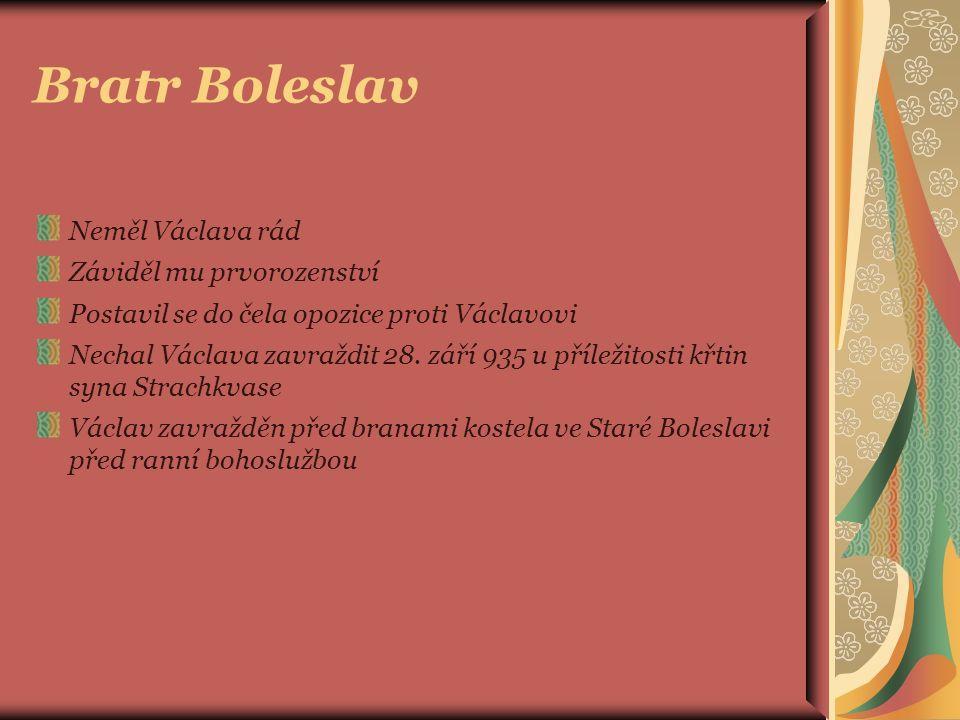 Bratr Boleslav Neměl Václava rád Záviděl mu prvorozenství Postavil se do čela opozice proti Václavovi Nechal Václava zavraždit 28.