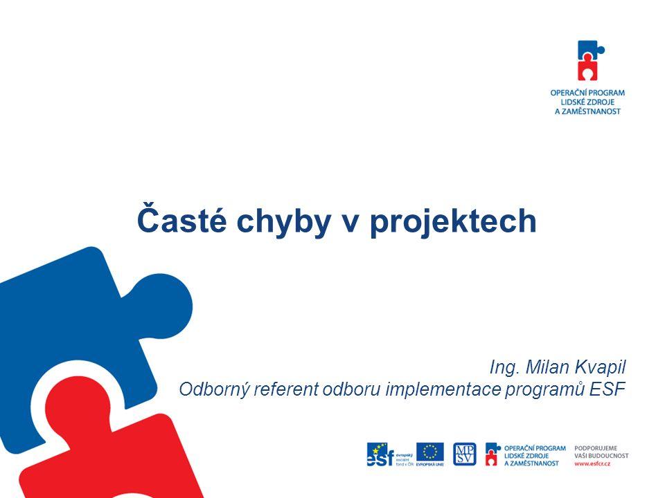Časté chyby v projektech Ing. Milan Kvapil Odborný referent odboru implementace programů ESF