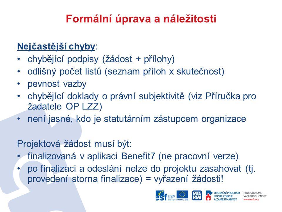 Formální úprava a náležitosti Nejčastější chyby: chybějící podpisy (žádost + přílohy) odlišný počet listů (seznam příloh x skutečnost) pevnost vazby chybějící doklady o právní subjektivitě (viz Příručka pro žadatele OP LZZ) není jasné, kdo je statutárním zástupcem organizace Projektová žádost musí být: finalizovaná v aplikaci Benefit7 (ne pracovní verze) po finalizaci a odeslání nelze do projektu zasahovat (tj.