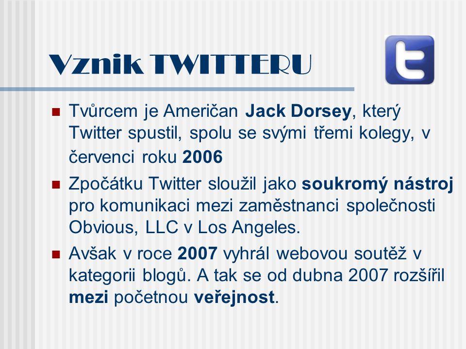 Vznik TWITTERU Tvůrcem je Američan Jack Dorsey, který Twitter spustil, spolu se svými třemi kolegy, v červenci roku 2006 Zpočátku Twitter sloužil jako soukromý nástroj pro komunikaci mezi zaměstnanci společnosti Obvious, LLC v Los Angeles.