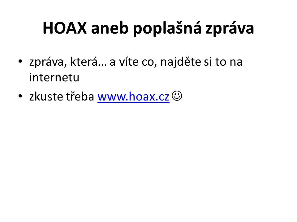 HOAX aneb poplašná zpráva zpráva, která… a víte co, najděte si to na internetu zkuste třeba www.hoax.cz www.hoax.cz