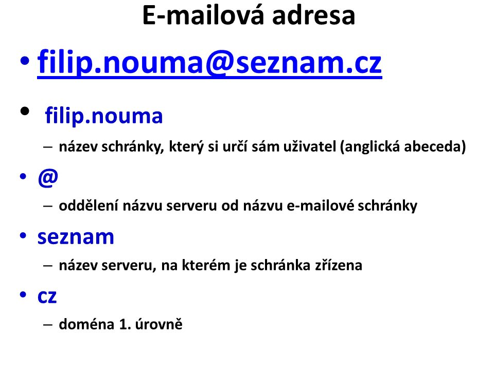 E-mailová adresa filip.nouma@seznam.cz filip.nouma – název schránky, který si určí sám uživatel (anglická abeceda) @ – oddělení názvu serveru od názvu e-mailové schránky seznam – název serveru, na kterém je schránka zřízena cz – doména 1.