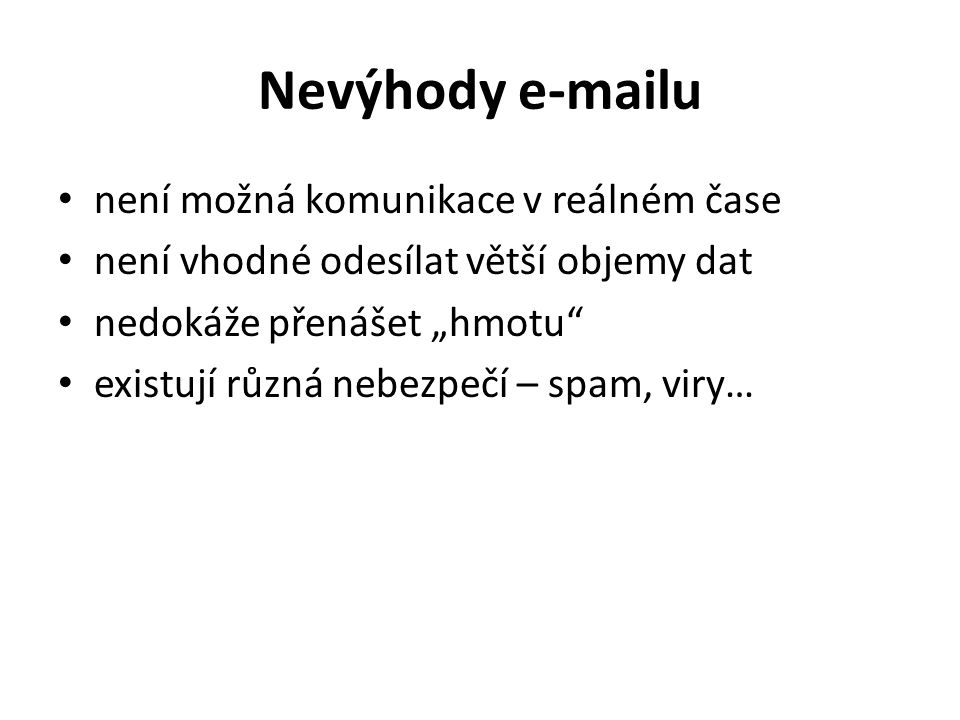 """Nevýhody e-mailu není možná komunikace v reálném čase není vhodné odesílat větší objemy dat nedokáže přenášet """"hmotu"""" existují různá nebezpečí – spam,"""