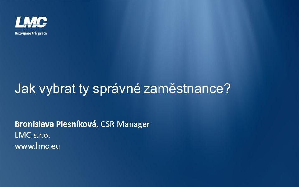 Jak vybrat ty správné zaměstnance? Bronislava Plesníková, CSR Manager LMC s.r.o. www.lmc.eu