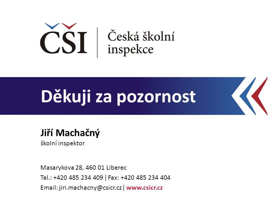 Děkuji za pozornost Jiří Machačný školní inspektor Masarykova 28, 460 01 Liberec Tel.: +420 485 234 409 ǀ Fax: +420 485 234 404 Email: jiri.machacny@c
