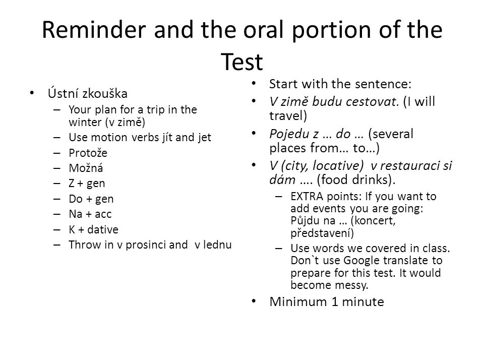Reminder and the oral portion of the Test Ústní zkouška – Your plan for a trip in the winter (v zimě) – Use motion verbs jít and jet – Protože – Možná – Z + gen – Do + gen – Na + acc – K + dative – Throw in v prosinci and v lednu Start with the sentence: V zimě budu cestovat.