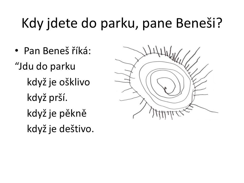 Kdy jdete do parku, pane Beneši. Pan Beneš říká: Jdu do parku když je ošklivo když prší.