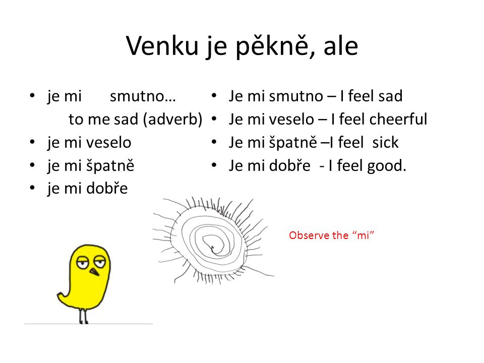 Venku je pěkně, ale je mi smutno… to me sad (adverb) je mi veselo je mi špatně je mi dobře Je mi smutno – I feel sad Je mi veselo – I feel cheerful Je mi špatně –I feel sick Je mi dobře - I feel good.