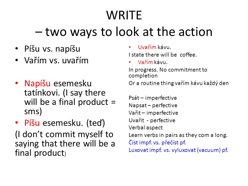 WRITE – two ways to look at the action Píšu vs. napíšu Vařím vs. uvařím Napíšu esemesku tatínkovi. (I say there will be a final product = sms) Píšu es