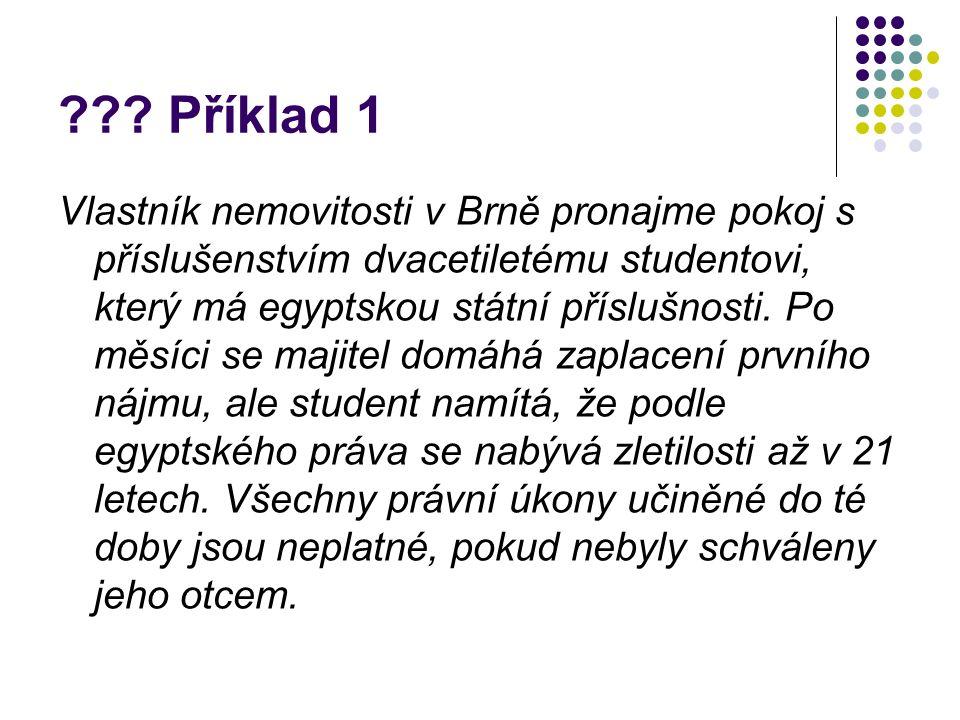 ??? Příklad 1 Vlastník nemovitosti v Brně pronajme pokoj s příslušenstvím dvacetiletému studentovi, který má egyptskou státní příslušnosti. Po měsíci