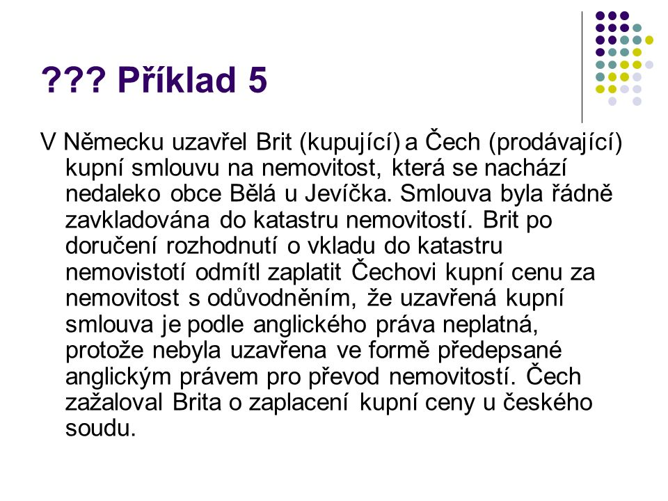 ??? Příklad 5 V Německu uzavřel Brit (kupující) a Čech (prodávající) kupní smlouvu na nemovitost, která se nachází nedaleko obce Bělá u Jevíčka. Smlou