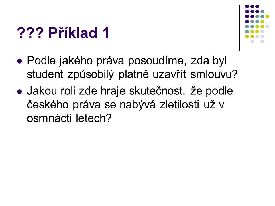 ??? Příklad 1 Podle jakého práva posoudíme, zda byl student způsobilý platně uzavřít smlouvu? Jakou roli zde hraje skutečnost, že podle českého práva