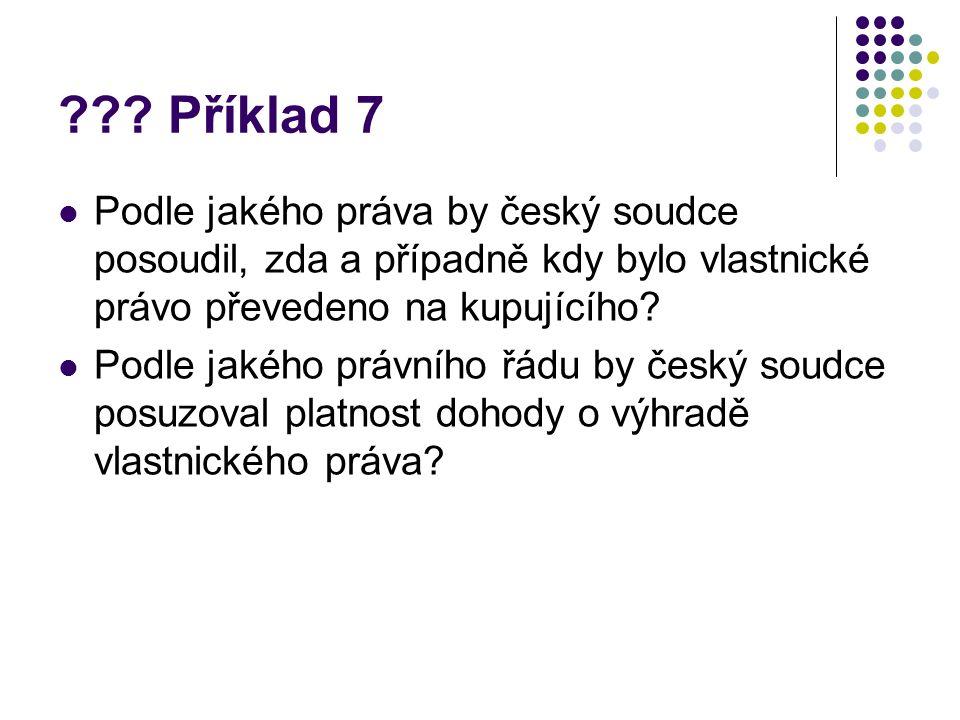 ??? Příklad 7 Podle jakého práva by český soudce posoudil, zda a případně kdy bylo vlastnické právo převedeno na kupujícího? Podle jakého právního řád