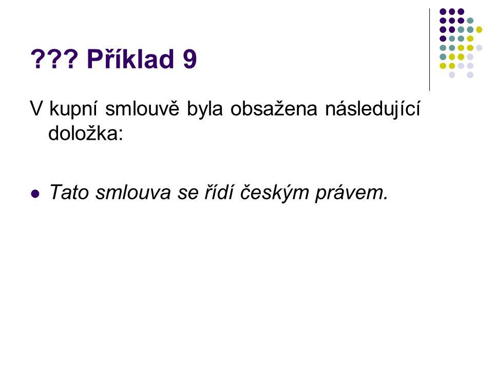 ??? Příklad 9 V kupní smlouvě byla obsažena následující doložka: Tato smlouva se řídí českým právem.
