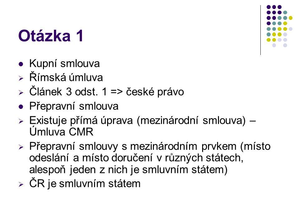 Otázka 1 Kupní smlouva  Římská úmluva  Článek 3 odst. 1 => české právo Přepravní smlouva  Existuje přímá úprava (mezinárodní smlouva) – Úmluva CMR