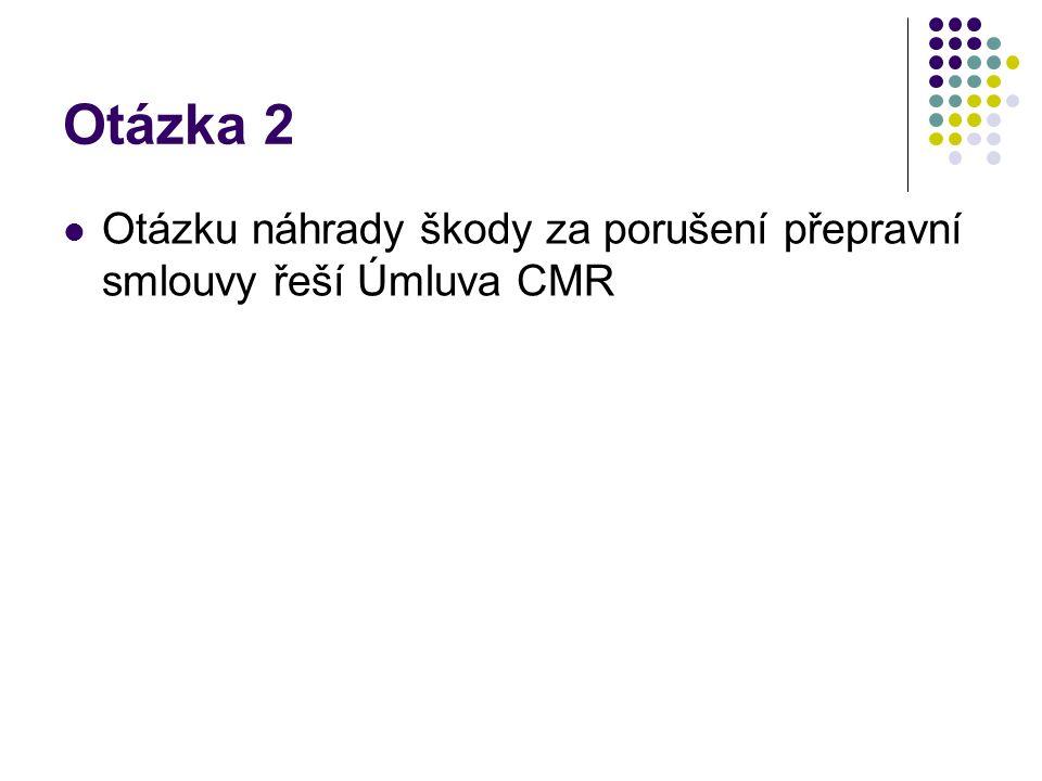 Otázka 2 Otázku náhrady škody za porušení přepravní smlouvy řeší Úmluva CMR
