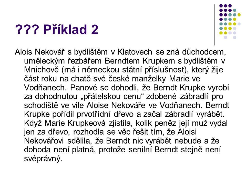 ??? Příklad 2 Alois Nekovář s bydlištěm v Klatovech se zná důchodcem, uměleckým řezbářem Berndtem Krupkem s bydlištěm v Mnichově (má i německou státní