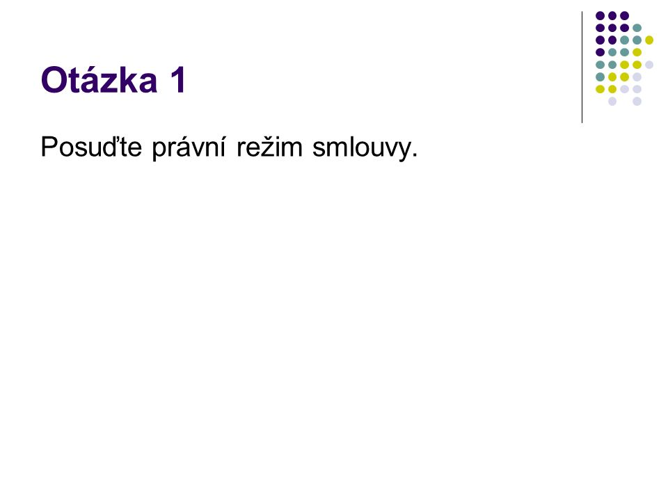 Otázka 1 Posuďte právní režim smlouvy.
