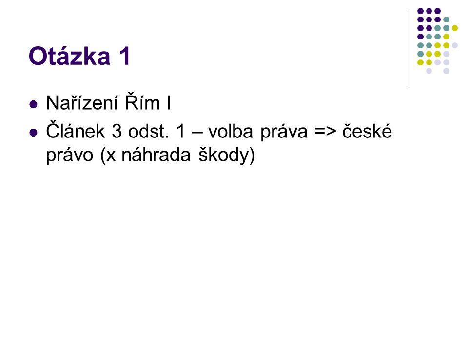 Otázka 1 Nařízení Řím I Článek 3 odst. 1 – volba práva => české právo (x náhrada škody)
