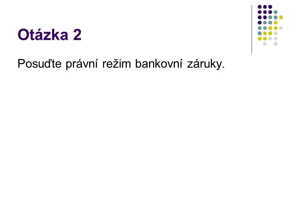 Otázka 2 Posuďte právní režim bankovní záruky.