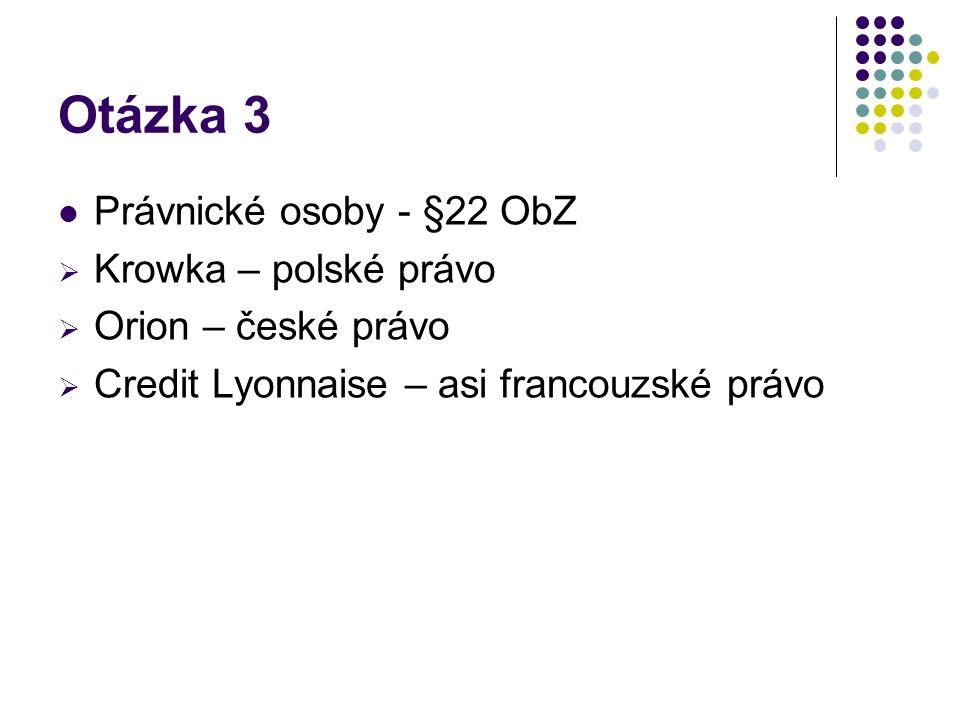 Otázka 3 Právnické osoby - §22 ObZ  Krowka – polské právo  Orion – české právo  Credit Lyonnaise – asi francouzské právo