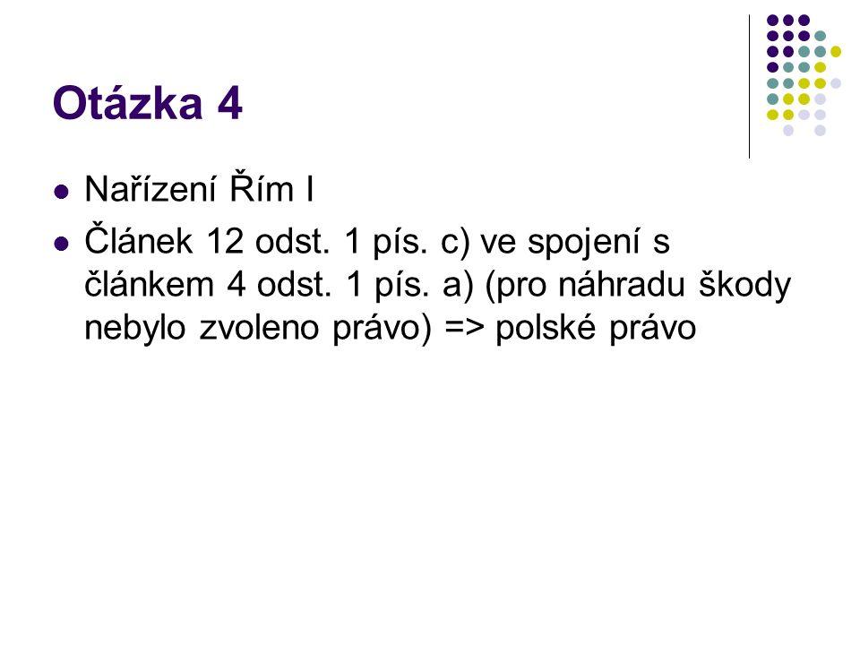 Otázka 4 Nařízení Řím I Článek 12 odst. 1 pís. c) ve spojení s článkem 4 odst. 1 pís. a) (pro náhradu škody nebylo zvoleno právo) => polské právo