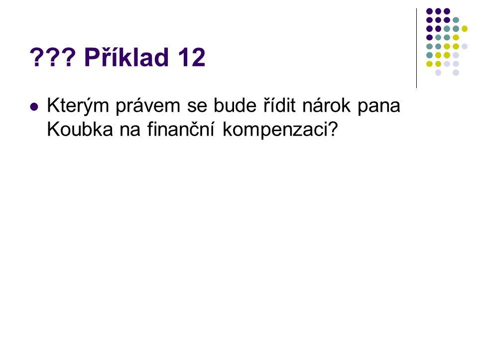 ??? Příklad 12 Kterým právem se bude řídit nárok pana Koubka na finanční kompenzaci?