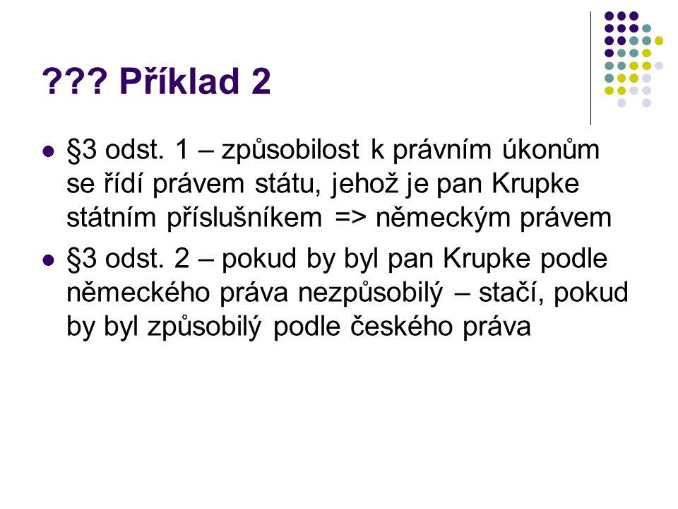 ??? Příklad 2 §3 odst. 1 – způsobilost k právním úkonům se řídí právem státu, jehož je pan Krupke státním příslušníkem => německým právem §3 odst. 2 –