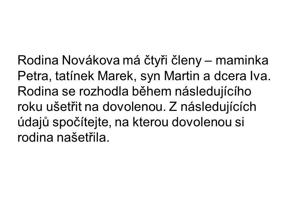 Rodina Novákova má čtyři členy – maminka Petra, tatínek Marek, syn Martin a dcera Iva. Rodina se rozhodla během následujícího roku ušetřit na dovoleno