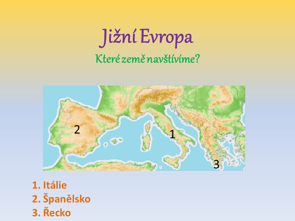 Jižní Evropa Které země navštívíme? 2 1 3 1.Itálie 2.Španělsko 3.Řecko
