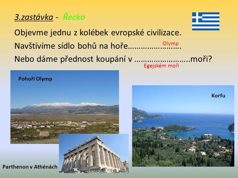 3.zastávka - Řecko Objevme jednu z kolébek evropské civilizace. Navštívíme sídlo bohů na hoře……………………. Nebo dáme přednost koupání v ……………………..moři? Po