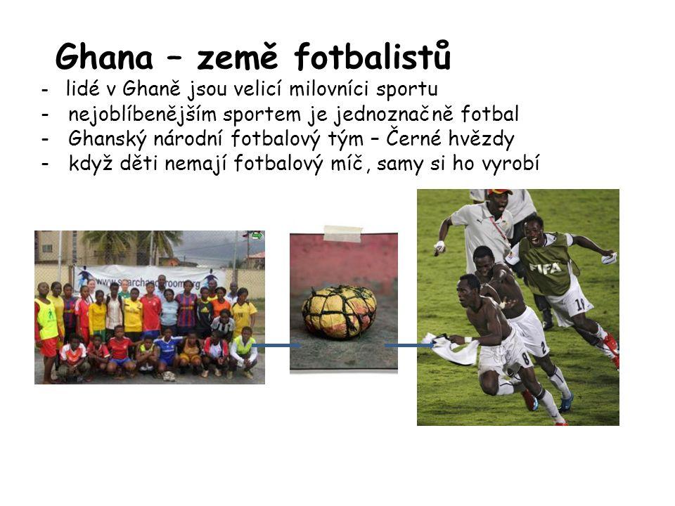 Ghana – země fotbalistů - lidé v Ghaně jsou velicí milovníci sportu - nejoblíbenějším sportem je jednoznačně fotbal - Ghanský národní fotbalový tým – Černé hvězdy - když děti nemají fotbalový míč, samy si ho vyrobí